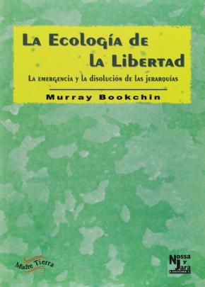 LA ECOLOGÍA DE LA LIBERTAD : LA EMERGENCIA Y LA DISOLUCIÓN DE LAS JERARQUÍAS