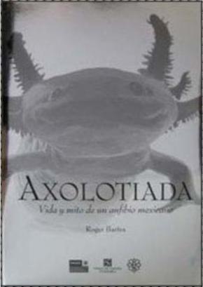 AXOLOTIADA/VIDA Y MITO DE UN ANFIBIO MEXICANO