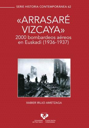 """""""""""Arrasaré Vizcaya"""""""". 2000 bombardeos aéreos en Euskadi (1936-1937)"""
