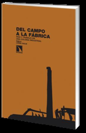 DEL CAMPO A LA FÁBRICA : VIDA Y TRABAJO EN UNA COLONIA INDUSTRIAL
