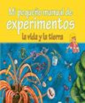 MI PEQUEÑO MANUAL DE EXPERIMENTOS : VIDA Y TIERRA