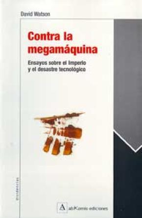 CONTRA LA MEGAMÁQUINA: ENSAYOS SOBRE EL IMPERIO Y EL DESASTRE TECNOLÓGICO