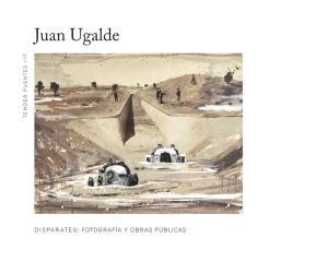 JUAN UGALDE DISPARATES: FOTOGRAFÍA Y OBRAS PÚBLICAS