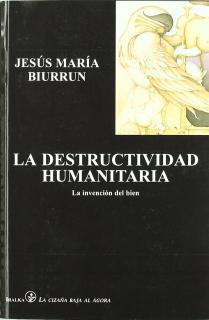 DESTRUCTIVIDAD HUMANITARIA : LA INVENCIÓN DEL BIEN