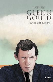 Glenn Gould. Una vida a contratiempo