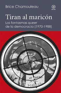 Tiran al maricón. Los fantasmas «queer» de la democracia (1970-1988)