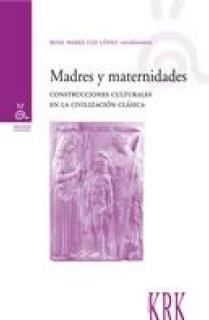 MADRES Y MATERNIDADES : CONSTRUCCIONES CULTURALES EN LA CIVILIZACIÓN CLÁSICA