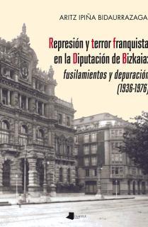 Represiãn y terror franquista en la Diputaciãn de Bizkaia: fusilamientos y depuraciãn (1936-1976)