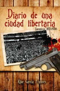 DIARIO DE UNA CIUDAD LIBERTARIA : ZARAGOZA 1872-1936