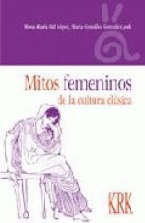 MITOS FEMENINOS DE LA CULTURA CLÁSICA : CREACIONES Y RECREACIONES EN LA HISTORIA Y LA LITERATURA