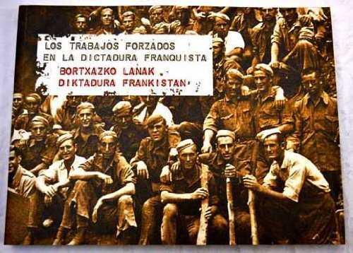TRABAJOS FORZADOS EN LA DICTADURA FRANQUISTA = BORTXAZKO LANAK FRANCOREN DIKTADURAN