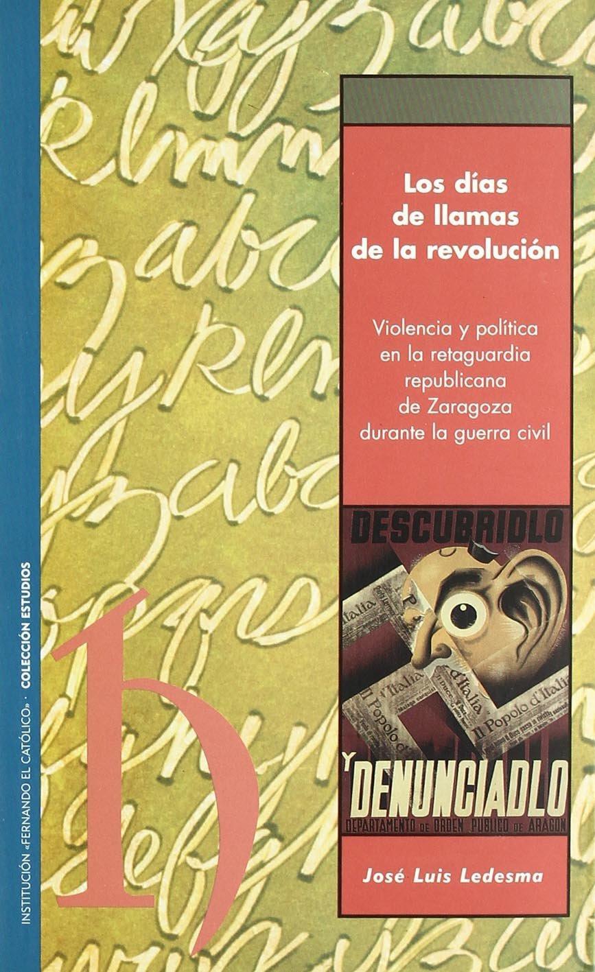 LOS DÍAS DE LLAMAS DE LA REVOLUCIÓN : VIOLENCIA Y POLÍTICA EN LA RETAGUARDIA REPUBLICANA DE ZARAGOZA